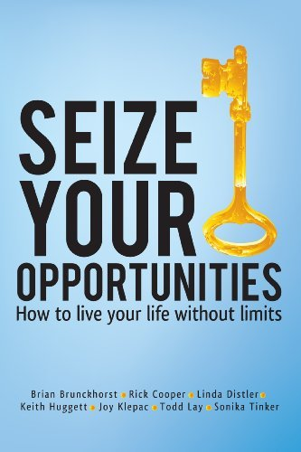 Seize Your Opportunities - How to live your life without limits (1)  by  Rick Cooper, Linda Distler, Keith Huggett, Joy Klepac, Todd Lay, Sonika Tinker Brian Brunckhorst