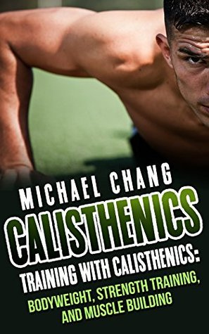 Calisthenics: Training with Calisthenics - Bodyweight, Strength Training & Muscle Building Michael Chang