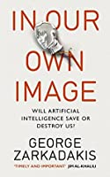 In Our Own Image: Will artificial intelligence save or destroy us?  by  George Zarkadakis