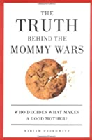 The Truth Behind the Mommy Wars: Who Decides What Makes a Good Mother?