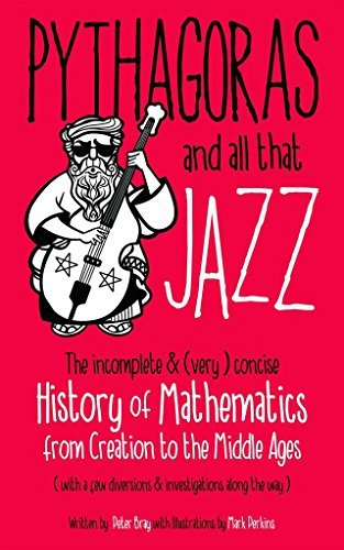 Pythagoras and all that Jazz: The incomplete and (very) concise History of Mathematics from Creation to the Middle Ages Peter Bray