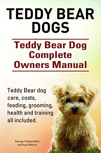 Teddy Bear dogs. Teddy Bear dog care, costs, feeding, grooming, health and training all included. Teddy Bear dog Complete Owners Manual.  by  George Hoppendale