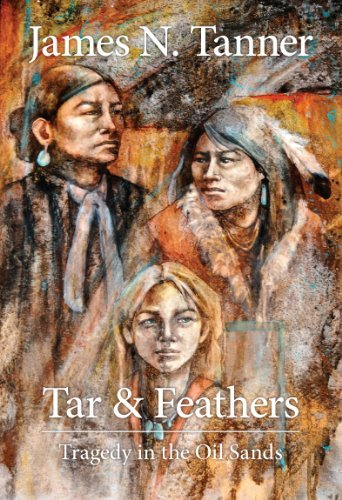 Tar and Feathers: Tragedy in the Oil Sands James Newland Tanner