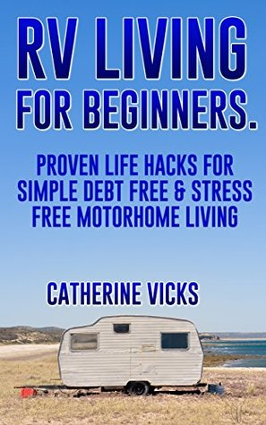 RV: Full Time RVing Life Hacks for Debt Free and Stress Free Motorhome Living: (rv travel books, how to live in a car, how to live in a car van or rv, ... true, rv camping secrets, rv camping tips,)  by  Catherine Vicks