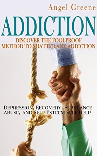 Addiction: Discover the Foolproof Method to Shatter Any Addiction - Depression, Recovery, Substance Abuse, and Self Esteem Self Help Angel Greene