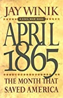 April 1865 : The Month That Saved America by Jay Winik (2001, Hardcover)