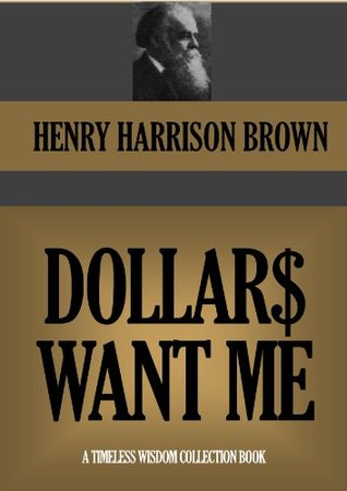 DOLLARS WANT ME & THE CALL OF THE XXTH CENTURY (Annotated) (Timeless Wisdom Collection Book 361) Henry Harrison Brown