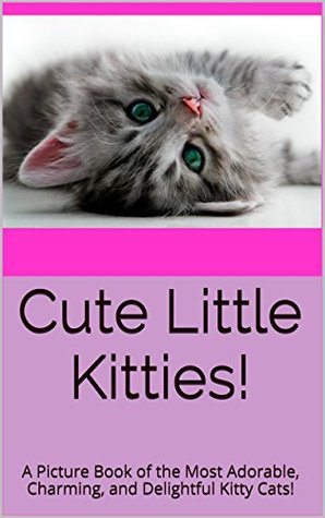 Cute Little Kitties!: A Picture Book of the Most Adorable, Charming, and Delightful Kitty Cats!  by  Amanda Sky