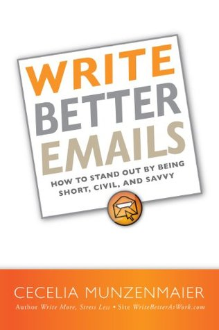 Write Better Emails: How to Stand Out  by  Being Short, Savvy, and Civil by Cecelia M. Munzenmaier