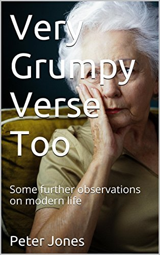 Very Grumpy Verse Too: Some further observations on modern life Peter Jones