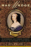 Mad Madge: The Extraordinary Life of Margaret, Duchess of Newcastle, the First Woman to Live by Her Pen