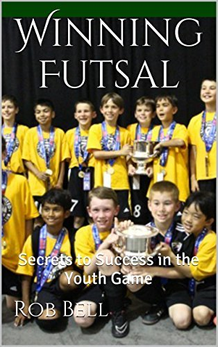 Winning Futsal: Secrets to Success in the Youth Game  by  Rob Bell
