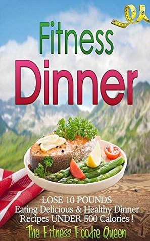Fitness Dinner: The Fitness Dinner Recipe Book to Help You Lose 10 Pounds Eating Delicious & Healthy Dinner Recipes Under 500 Calories! (Low Calorie Recipes! 3) The Fitness Foodie Queen