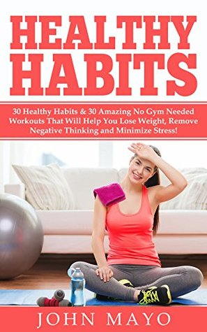 Healthy Living: 30 Daily Habits That Help You Lose Weight, Remove Negative Thinking, & Minimize Stress.  by  John Mayo