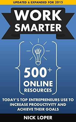 Work Smarter: 500+ Online Resources Todays Top Entrepreneurs Use To Increase Productivity and Achieve Their Goals: Updated and Expanded for 2015 Nick Loper