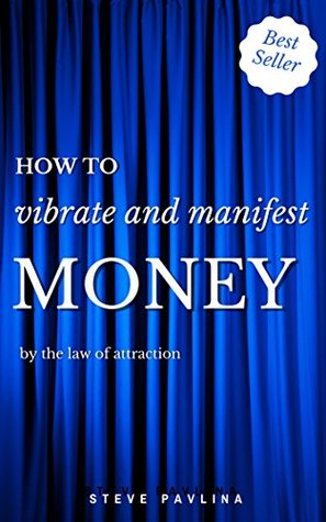 How to Vibrate and Manifest Money  by  the Law of Attraction by Steve Pavlina