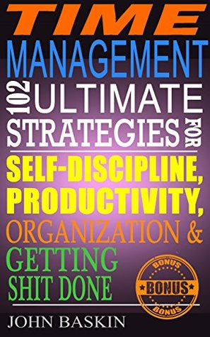 Time Management: 102 Ultimate Strategies for Self-Discipline, Productivity, Organization & Getting Shit Done John Baskin