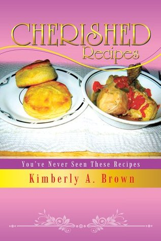 Cherished Recipes: Youve Never Seen These Recipes  by  Kimberly A. Brown