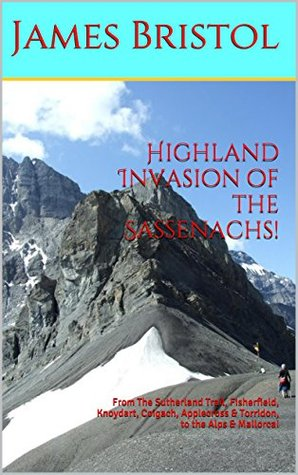 Highland Invasion of the Sassenachs!: From The Sutherland Trail, Fisherfield, Knoydart, Coigach, Applecross & Torridon, to the Alps & Mallorca!  by  James SS Bristol