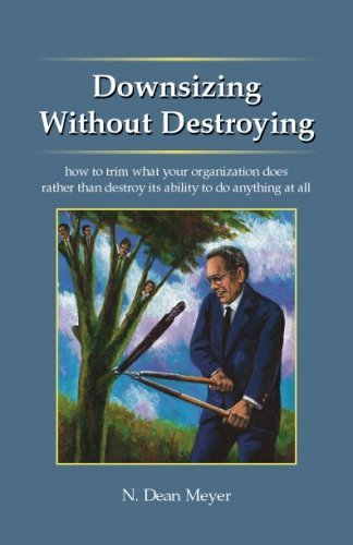 Downsizing Without Destroying: How to Trim What Your Organization Does Rather Than Destroy Its Ability to Do Anything at All N. Dean Meyer