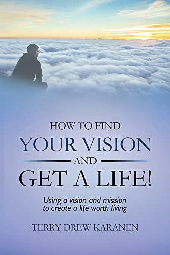 How to Find Your Vision and Get a Life!: Using a vision and mission to create a life worth living Terry Drew Karanen
