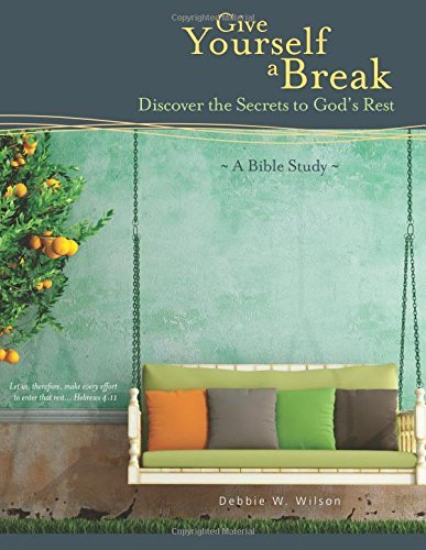 Give Yourself a Break: Discover the Secrets to Gods Rest  by  Debbie W. Wilson