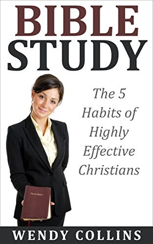 BIBLE STUDY: The 5 Habits of Highly Effective Christians: (Bible Study, Bible, Christian Books)  by  Wendy Collins