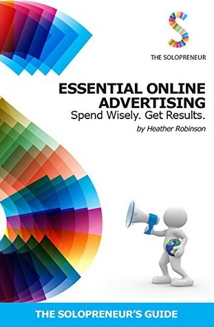 Essential Online Advertising: Spend Wisely - Get Results Heather Robinson