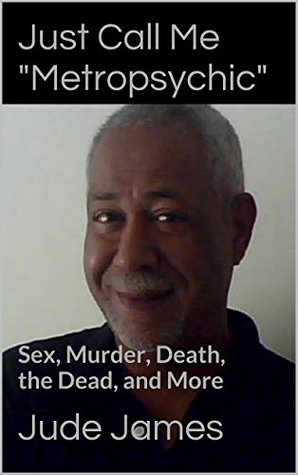 Just Call Me Metropsychic: Sex, Murder, Death, the Dead, and More Jude James