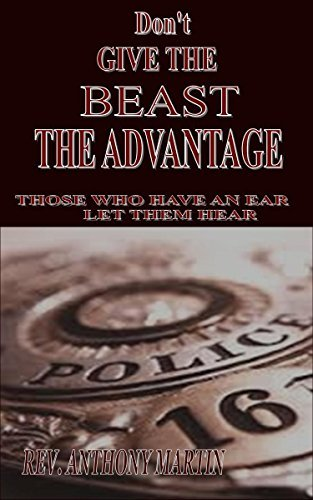 DONT GIVE THE BEAST THE ADVANTAGE: Those Who Have An Ear Let Them Hear  by  Rev. Anthony Martin