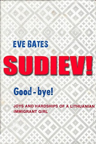 Sudiev! Good-bye!: Joys and Hardships of a Lithuanian Immigrant Girl  by  Eve Bates