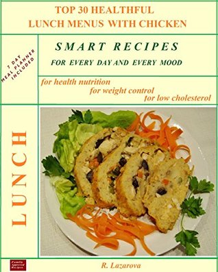 Top 30 Healthful Lunch Menus with Chicken: Smart Recipes for Every Day and Every Mood  by  Roumianka Lazarova
