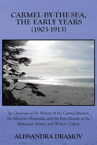 CARMEL-BY-THE-SEA, THE EARLY YEARS (1903-1913): An Overview of the History of the Carmel Mission, the Monterey Peninsula, and the First Decade of the Bohemian Artists and Writers Colony Alissandra Dramov