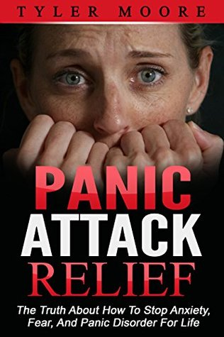 Panic Attack Relief: The Truth About How To Stop Anxiety, Fear, And Panic Disorder For Life Tyler Moore