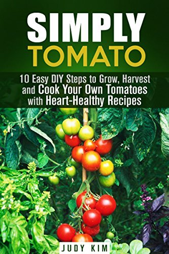 Simply Tomato: 10 Easy DIY Steps to Grow, Harvest and Cook Your Own Tomatoes with Heart-Healthy Recipes Judy Kim