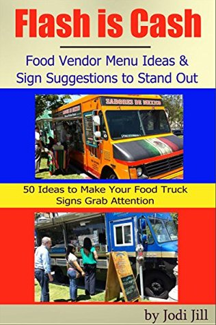 Flash is Cash: Food Vendor Menu Ideas & Sign Suggestions to Stand Out: 50 Ideas to Help Make Your Signs Grab the Customers Attention  by  Jodi Jill