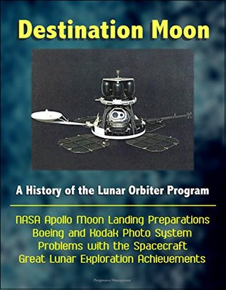 Destination Moon: A History of the Lunar Orbiter Program - NASA Apollo Moon Landing Preparations, Boeing and Kodak Photo System, Problems with the Spacecraft, Great Lunar Exploration Achievements U.S. Government