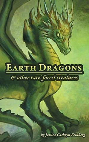 Earth Dragons & Other Rare Forest Creatures: A Field Guide  by  Jessica Cathryn Feinberg