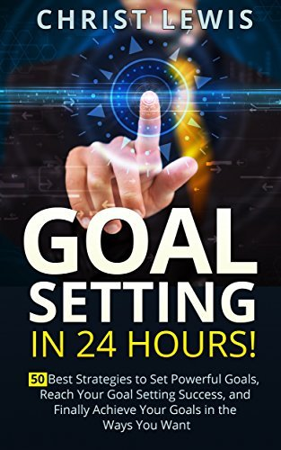 Goal Setting in 24 Hours: 50 Best Strategies to Set Powerful Goals, Reach Your Goal Setting Success, and Finally Achieve Your Goals in the Ways You Want ... Self Organization, To Do List Book 9) Christ Lewis