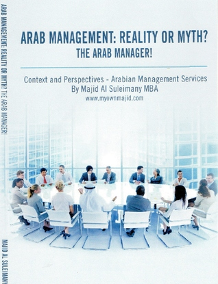 Arab Management: Reality or Myth? The Arab Manager!  by  Majid Al Suleimany