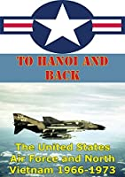 To Hanoi and Back: The United States Air Force and North Vietnam 1966-1973 [Illustrated Edition]