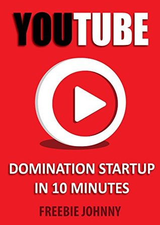 YouTube Domination Startup in 10 minutes: Learn how to start dominating YouTube in just under 10 minutes  by  Freebie Johnny