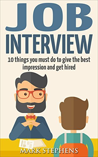 Job Interview: 10 Things You Must Do To Give The Best Impression And Get Hired  by  Mark Stephens