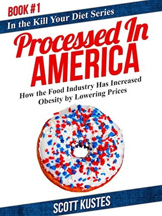 Processed In America: How the Food Industry Has Increased Obesity  by  Lowering Prices (Kill Your Diet Book 1) by Scott Kustes