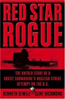 Red Star Rogue: The Untold Story of a Soviet Submarine's Nuclear Strike Attempt on the U.S.