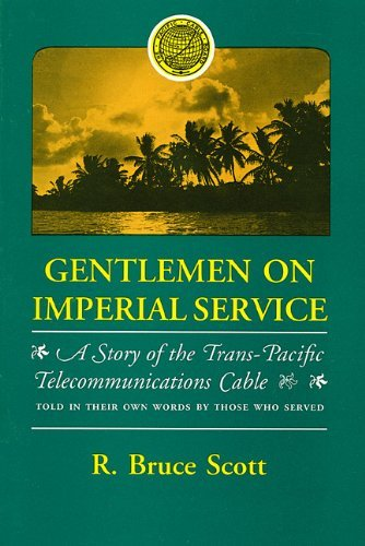 Gentlemen on Imperial Service: A Story of the Trans-Pacific Telecommunications Cable Told in Their Own Words  by  Those Who Served by R. Bruce Scott