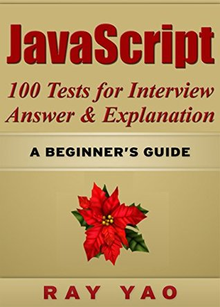 JavaScript: JavaScript 100 Tests for Interview, Answers & Explanations, Pass Final Exam, Job Interview Exam, Engineer Certification Exam, Examination, JavaScript programming, JavaScript in easy steps Ray Yao