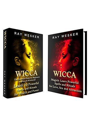 Wicca: Beginners Guide to Magick, Spells and Rituals: Learn Powerful Magick, Spells and Rituals for Increasing Your Love, Attraction, Wealth and Power ... Beliefs, Magick, Spells and Rituals Book 6) Ray Wesker