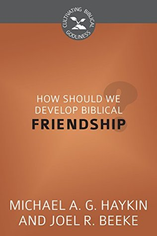 How Should We Develop Biblical Friendship?: Cultivating Biblical Godliness Series  by  Joel R. Beeke