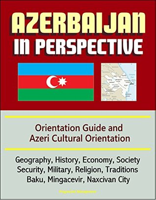 Azerbaijan in Perspective - Orientation Guide and Azeri Cultural Orientation: Geography, History, Economy, Society, Security, Military, Religion, Traditions, Baku, Mingacevir, Naxcivan City  by  U.S. Government